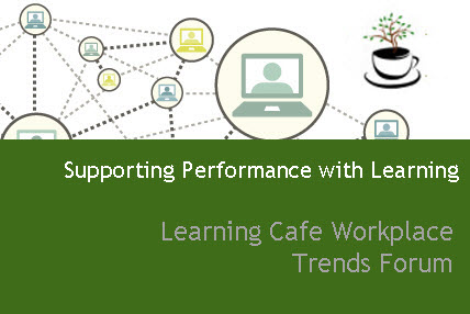 Observations from Supporting Performance with Learning –  Learning Cafe Workplace Trends Forum